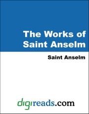 The Works of Saint Anselm (Proslogium, Monologium, an Appendix in Behalf of the Fool by Gaunilon, and Cur Deus Homo) ebook by Anselm