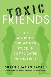 Toxic Friends - The Antidote for Women Stuck in Complicated Friendships ebook by Susan Shapiro Barash