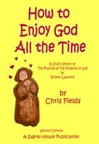 How To Enjoy God All The Time: A Child's Version of The Practice of the Presence of God by Brother Lawrence ebook by Chris Fields