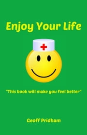 "Enjoy Your Life: ""This Book Will Make You Feel Better"" ebook by Geoff Pridham"