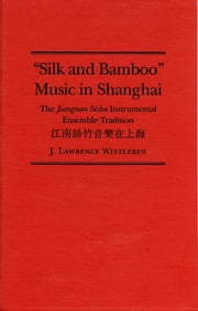 Silk and Bamboo Music in Shanghai - The Jiangnan Sizhu Instrumental Ensemble Tradition ebook by J Lawrence Witzleben