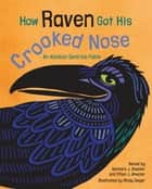 How Raven Got His Crooked Nose - An Alaskan Dena'ina Fable ebook by Barbara J. Atwater, Ethan J. Atwater, Mindy Dwyer