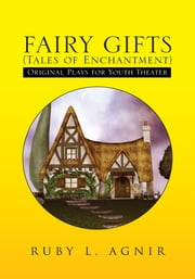 FAIRY GIFTS (Tales of Enchantment) - Plays for Youth Theater adapted from various sources of folklore ebook by Ruby L. Agnir