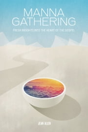 MANNA GATHERING: Fresh Insights Into The Heart Of The Gospels ebook by Jean Allen