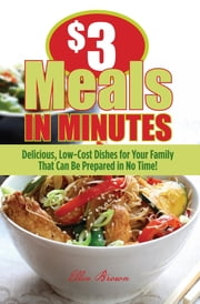 $3 Meals in Minutes - Delicious, Low-Cost Dishes for Your Family That Can Be Prepared in No Time! ebook by Ellen Brown