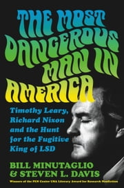 The Most Dangerous Man in America - Timothy Leary, Richard Nixon and the Hunt for the Fugitive King of LSD ebook by Bill Minutaglio, Steven L. Davis