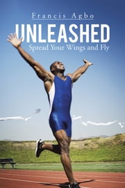 Unleashed - Spread Your Wings and Fly ebook by Francis Agbo