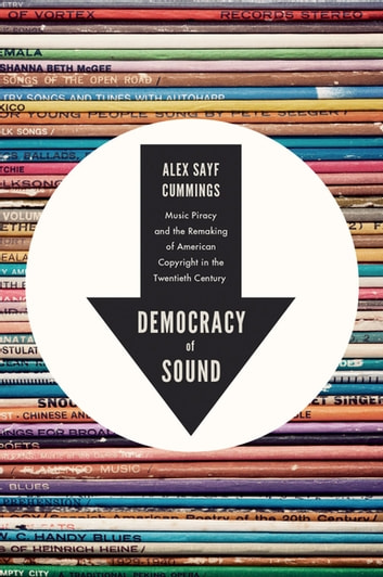 Democracy of Sound - Music Piracy and the Remaking of American Copyright in the Twentieth Century ebook by Alex Sayf Cummings