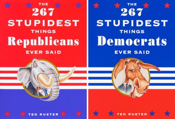 The 267 Stupidest Things Democrats/Republicans Ever Said eBook by Ted Rueter