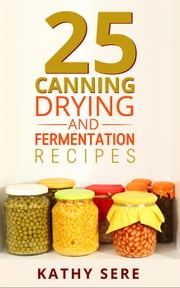 25 Canning, Drying and Fermentation Recipes ebook by Kathy Sere
