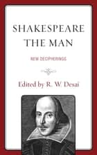 Shakespeare the Man - New Decipherings ebook by John O'Meara, Lisa Hopkins, Mythili Kaul,...