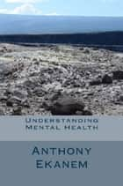 Understanding Mental Health ebook by Anthony Ekanem