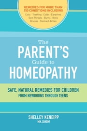 The Parent's Guide to Homeopathy - Safe, Natural Remedies for Children, from Newborns through Teens ebook by Shelley Keneipp