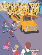 What Do You Want to Be When You Grow Up? ebook by Cheryl Cline