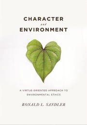 Character and Environment - A Virtue-Oriented Approach to Environmental Ethics ebook by Ronald L. Sandler
