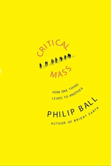 Critical Mass - How One Thing Leads to Another ebook by Philip Ball