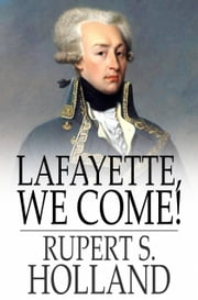 Lafayette, We Come! - The Story of How a Young Frenchman Fought for Liberty in America and How America Now Fights for Liberty in France ebook by Rupert S. Holland