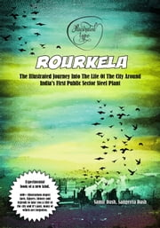 Rourkela: The Illustrated Journey Into The Life Of The City Around India's First Public Sector Steel Plant ebook by Samir Dash, Sangeeta Dash