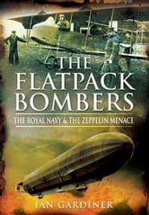 The Flatpack Bombers - The Royal Navy and The Zeppelin Menace ebook by Gardiner, Ian