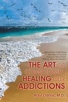 The Art of Consciously Healing Our Addictions ebook by Raul Llanos