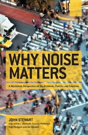 Why Noise Matters - A Worldwide Perspective on the Problems, Policies and Solutions ebook by John Stewart,Francis McManus,Nigel Rodgers,Val Weedon,Arline Bronzaft