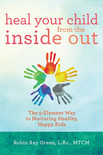 Heal Your Child from the Inside Out ebook by Robin Ray Green, L.Ac./MTCM