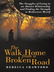 The Walk Home from a Broken Road - The Struggles of Living in an Abusive Relationship and Finding the Strength to Rediscover Myself ebook by Rebecca Crawford
