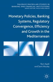 Monetary Policies, Banking Systems, Regulatory Convergence, Efficiency and Growth in the Mediterranean ebook by Dr Rym Ayadi,Sami Mouley