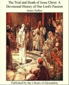 The Trial and Death of Jesus Christ: A Devotional History of Our Lord's Passion ebook by James Stalker