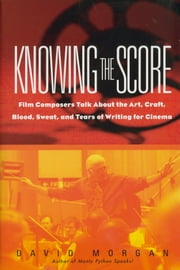 Knowing the Score - Film Composers Talk About the Art, Craft, Blood, Sweat, and Tears of Writing for Cinema ebook by David Morgan