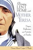 Bringing Lent Home with Mother Teresa - Prayers, Reflections, and Activities for Families ebook by Donna-Marie Cooper O'Boyle