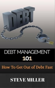 Debt Management 101 - How To Get Out Of Debt Fast ebook by Steve Miller
