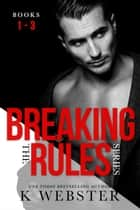 Breaking the Rules Series Box Set ebook by K. Webster