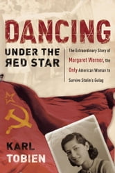 Dancing Under the Red Star - The Extraordinary Story of Margaret Werner, the Only American Woman to Survive Stalin's Gulag ebook by Karl Tobien