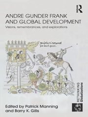 Andre Gunder Frank and Global Development: Visions, Remembrances, and Explorations ebook by Manning, Patrick