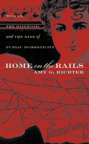 Home on the Rails - Women, the Railroad, and the Rise of Public Domesticity ebook by Amy G. Richter