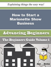 How to Start a Marionette Show Business (Beginners Guide) ebook by Cherly Whaley,Sam Enrico