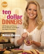 Ten Dollar Dinners - 140 Recipes & Tips to Elevate Simple, Fresh Meals Any Night of the Week ebook by Melissa d'Arabian, Raquel Pelzel