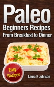 Paleo Beginners Recipes - Easy Recipes: From Breakfast to Dinner! ebook by Laura K Johnson