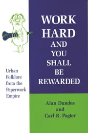 Work Hard and You Shall Be Rewarded - Urban Folklore from the Paperwork Empire ebook by Alan Dundes,Carl R. Pagter