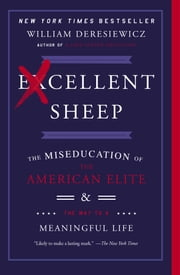 Excellent Sheep - The Miseducation of the American Elite and the Way to a Meaningful Life ebook by William Deresiewicz