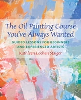 The Oil Painting Course You've Always Wanted - Guided Lessons for Beginners and Experienced Artists ebook by Kathleen Staiger