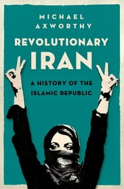 Revolutionary Iran - A History of the Islamic Republic ebook by Michael Axworthy
