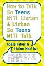 How to Talk So Teens Will Listen and Listen So Teens Will Talk ebook by Adele Faber,Elaine Mazlish