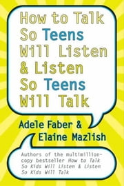 How to Talk So Teens Will Listen and Listen So Teens Will Talk ebook by Adele Faber, Elaine Mazlish