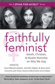 Faithfully Feminist - Jewish, Christian, and Muslim Feminists on Why We Stay ebook by Gina Messina-Dysert, Jennifer Zobair, Amy Levin