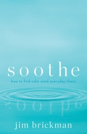 Soothe - How to find calm amid everyday chaos ebook by Jim Brickman