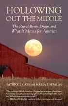 Hollowing Out the Middle - The Rural Brain Drain and What It Means for America ebook by Patrick J. Carr, Maria J. Kefalas