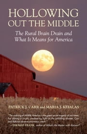 Hollowing Out the Middle - The Rural Brain Drain and What It Means for America ebook by Patrick J. Carr,Maria J. Kefalas