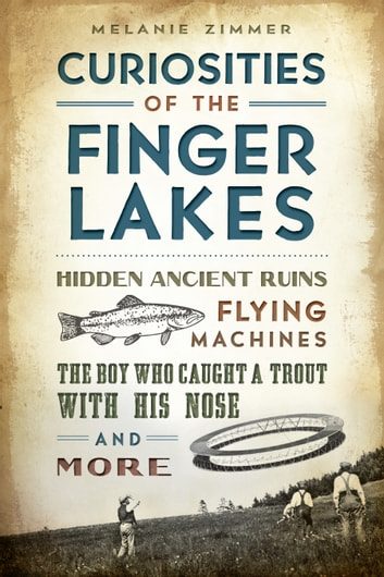 Curiosities of the Finger Lakes - Hidden Ancient Ruins, Flying Machines, the Boy Who Caught a Trout with His Nose and More ebook by Melanie Zimmer